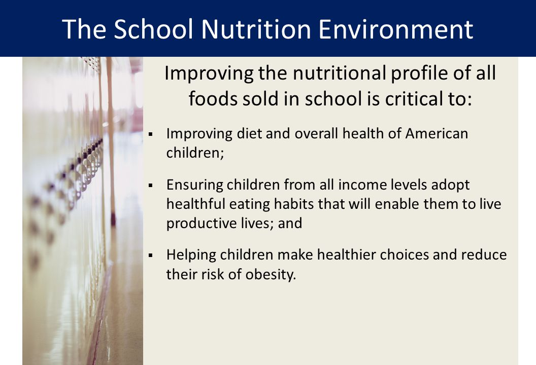 The School Nutrition Environment 2 Improving the nutritional profile of all foods sold in school is critical to:  Improving diet and overall health o