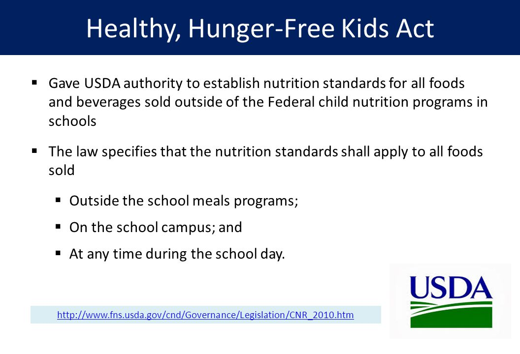 Healthy, Hunger-Free Kids Act  Gave USDA authority to establish nutrition standards for all foods and beverages sold outside of the Federal child nutrition programs in schools  The law specifies that the nutrition standards shall apply to all foods sold  Outside the school meals programs;  On the school campus; and  At any time during the school day.