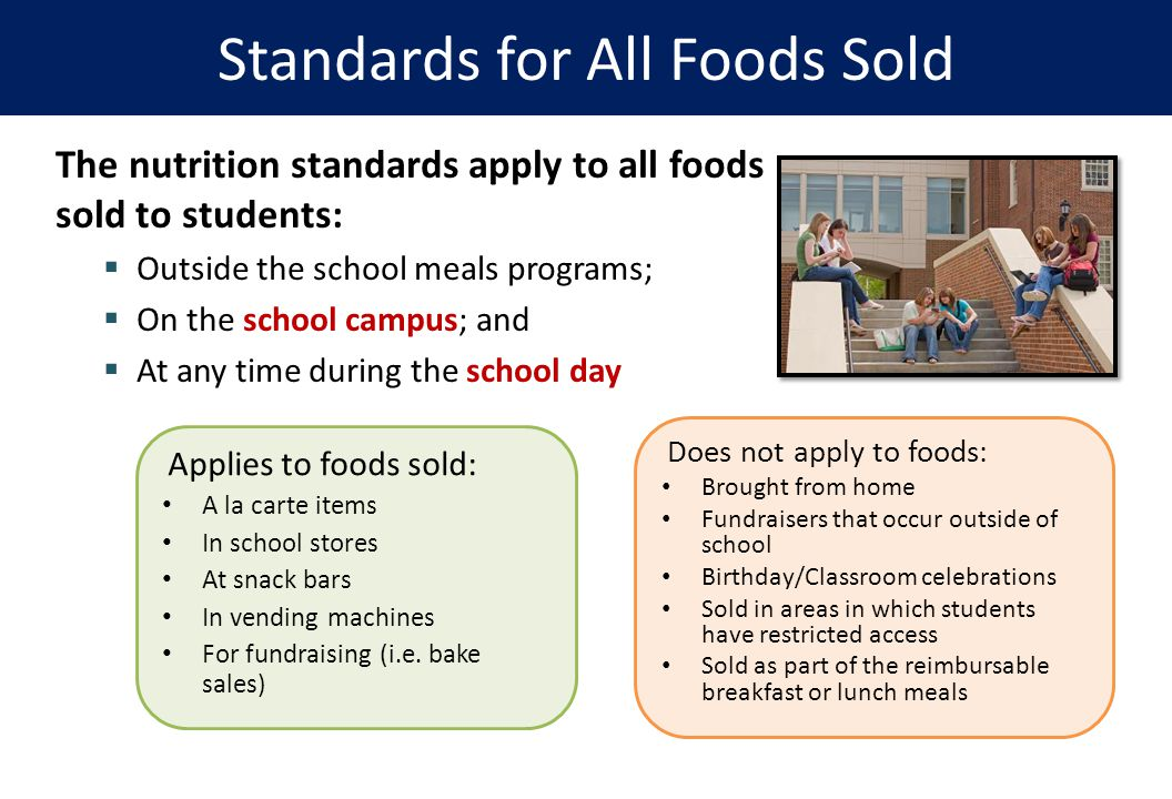 The nutrition standards apply to all foods sold to students:  Outside the school meals programs;  On the school campus; and  At any time during the