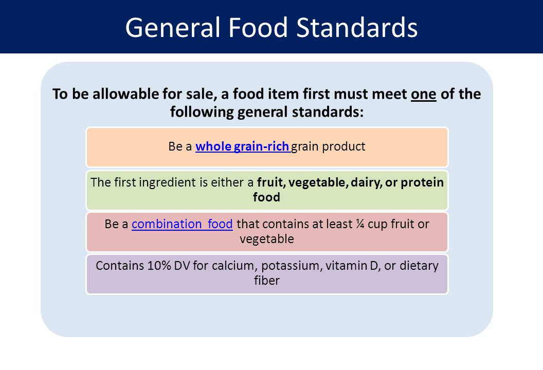 To be allowable for sale, a food item first must meet one of the following general standards: Be a whole grain-rich grain productwhole grain-rich The first ingredient is either a fruit, vegetable, dairy, or protein food Be a combination food that contains at least ¼ cup fruit or vegetablecombination food Contains 10% DV for calcium, potassium, vitamin D, or dietary fiber General Food Standards