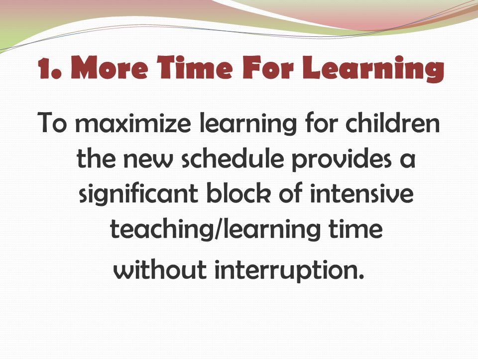 1. More Time For Learning To maximize learning for children the new schedule provides a significant block of intensive teaching/learning time without