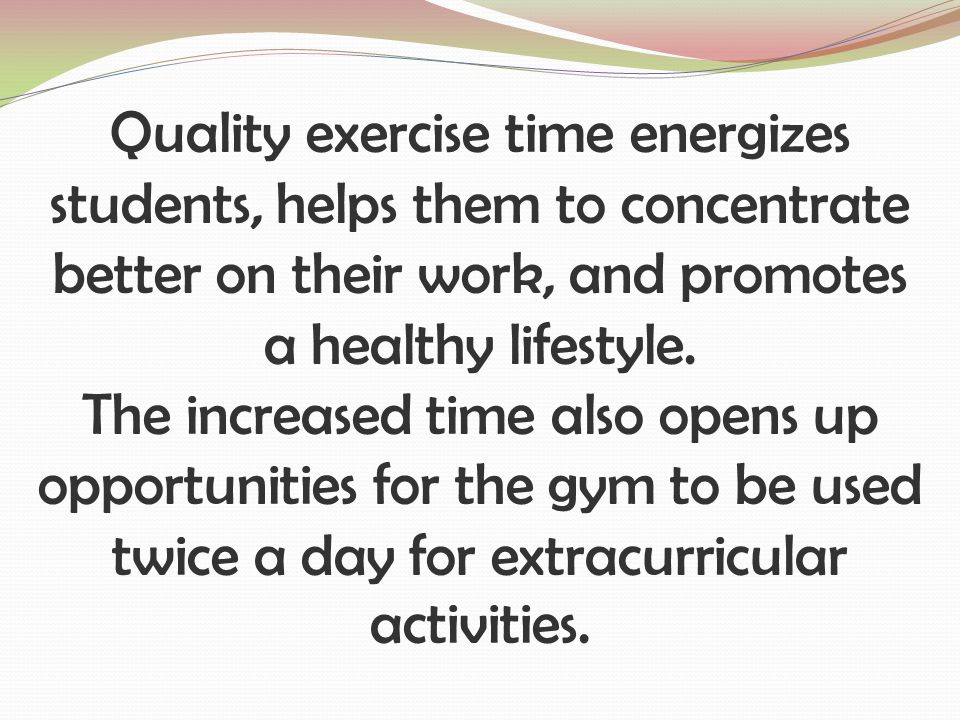Quality exercise time energizes students, helps them to concentrate better on their work, and promotes a healthy lifestyle.