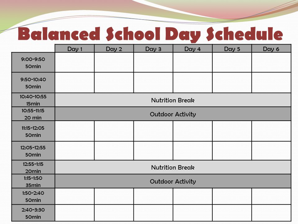 Balanced School Day Schedule Day 1Day 2Day 3Day 4Day 5Day 6 9:00-9:50 50min 9:50-10:40 50min 10:40-10:55 15min Nutrition Break 10:55-11:15 20 min Outdoor Activity 11:15-12:05 50min 12:05-12:55 50min 12:55-1:15 20min Nutrition Break 1:15-1:50 35min Outdoor Activity 1:50-2:40 50min 2:40-3:30 50min
