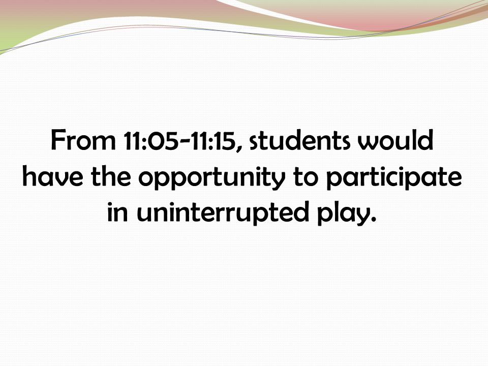 From 11:05-11:15, students would have the opportunity to participate in uninterrupted play.