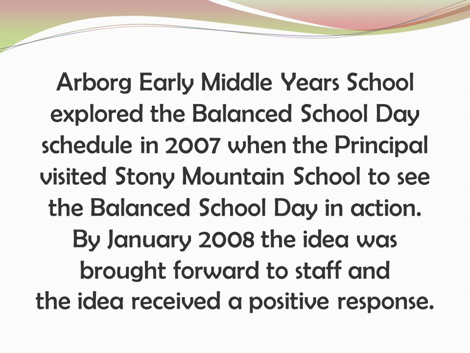 Arborg Early Middle Years School explored the Balanced School Day schedule in 2007 when the Principal visited Stony Mountain School to see the Balanced School Day in action.