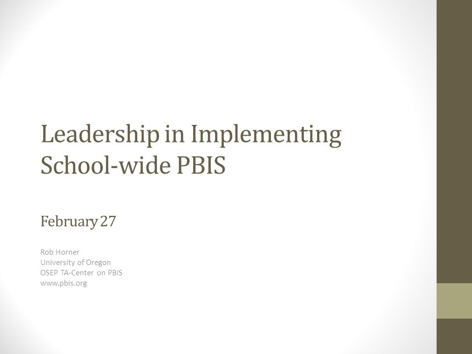 Leadership in Implementing School-wide PBIS February 27 Rob Horner University of Oregon OSEP TA-Center on PBIS www.pbis.org