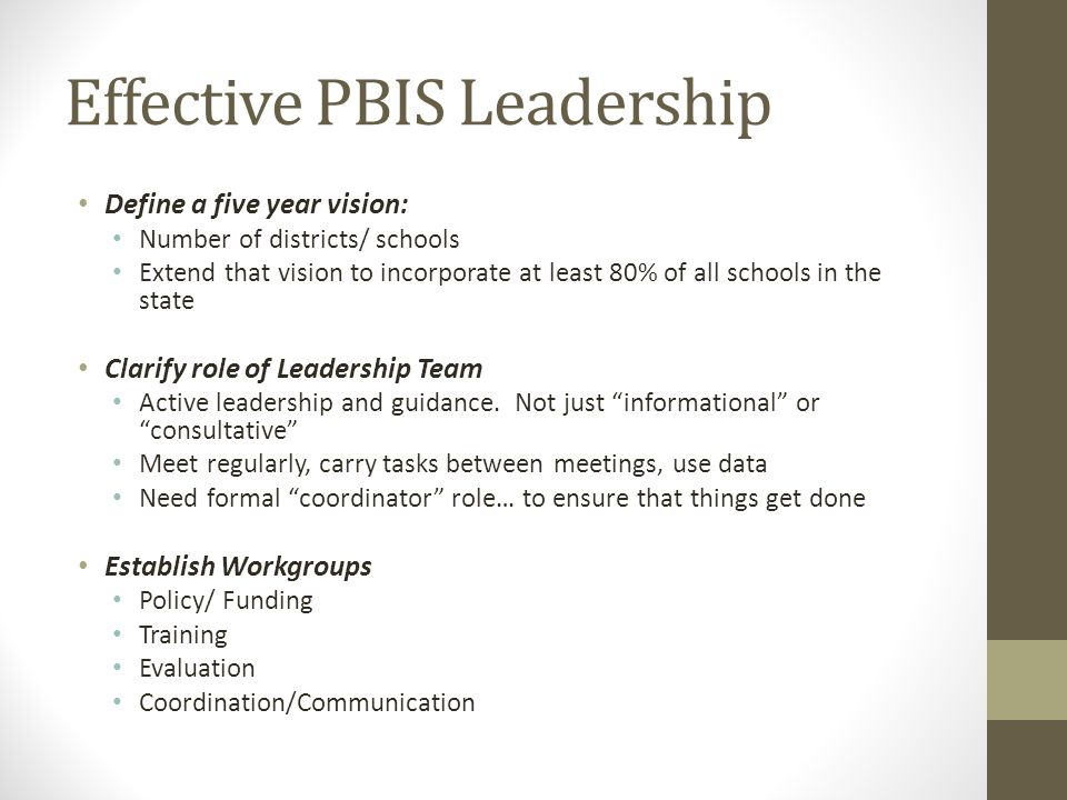 Effective PBIS Leadership Define a five year vision: Number of districts/ schools Extend that vision to incorporate at least 80% of all schools in the state Clarify role of Leadership Team Active leadership and guidance.