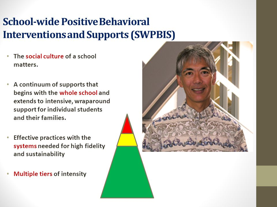 School-wide Positive Behavioral Interventions and Supports (SWPBIS) The social culture of a school matters. A continuum of supports that begins with t
