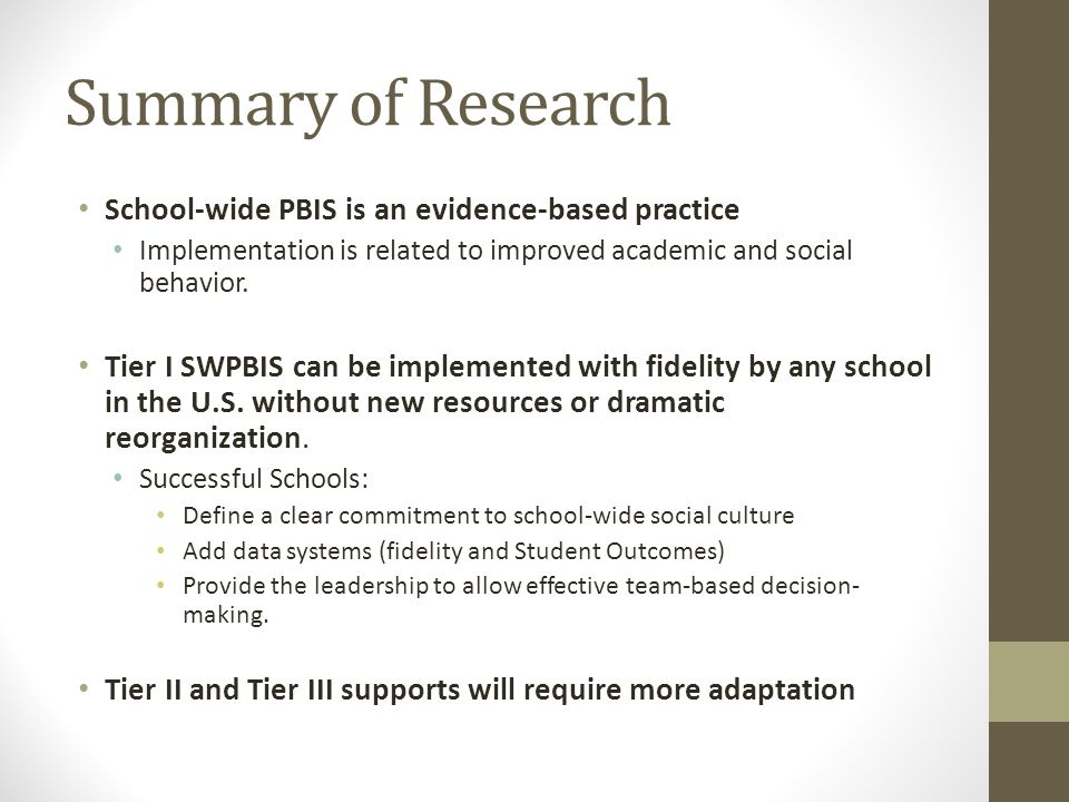 Summary of Research School-wide PBIS is an evidence-based practice Implementation is related to improved academic and social behavior. Tier I SWPBIS c