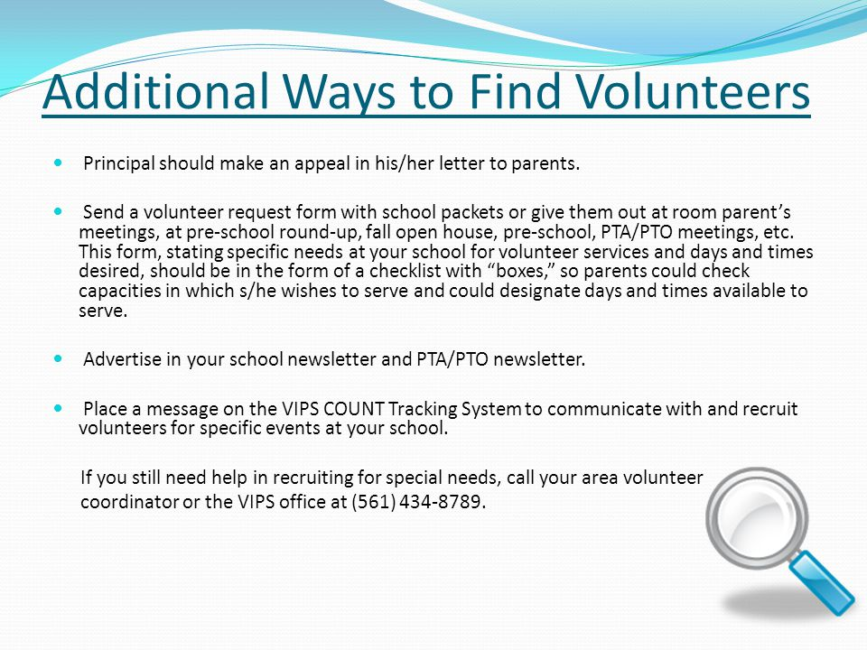 Additional Ways to Find Volunteers Principal should make an appeal in his/her letter to parents. Send a volunteer request form with school packets or