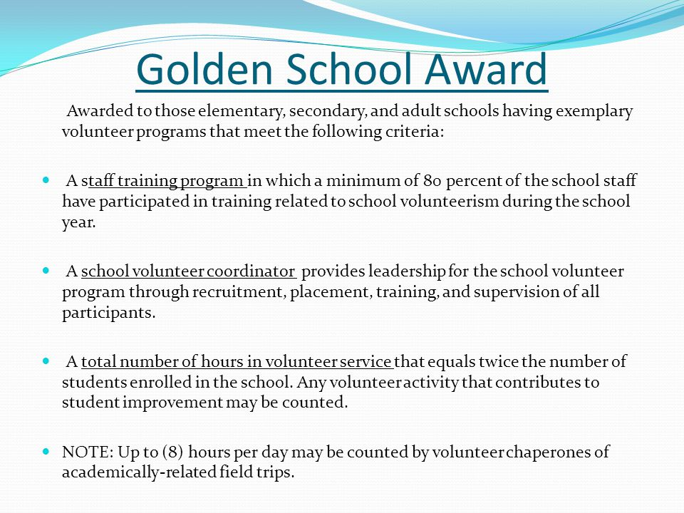 Golden School Award Awarded to those elementary, secondary, and adult schools having exemplary volunteer programs that meet the following criteria: A