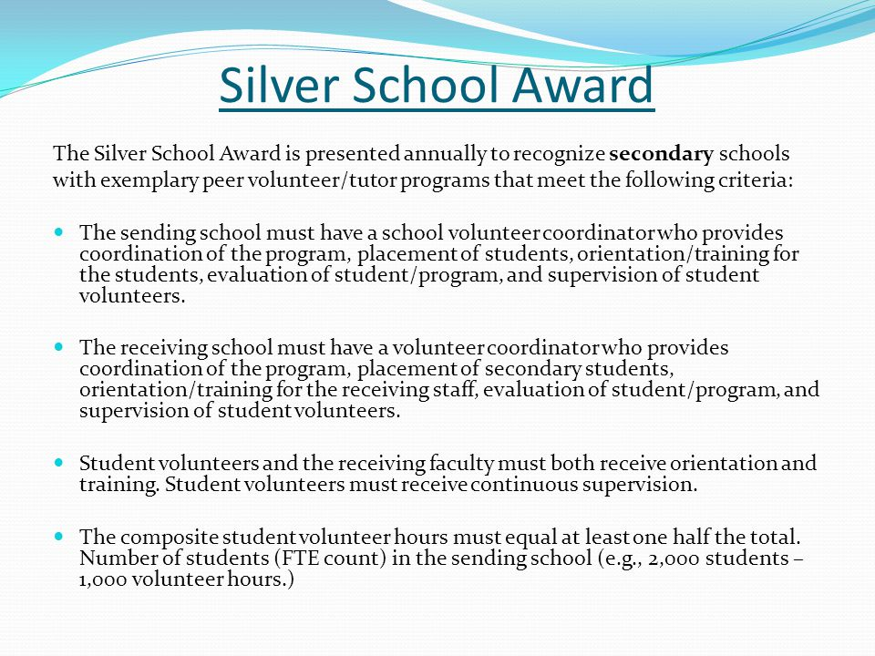 Silver School Award The Silver School Award is presented annually to recognize secondary schools with exemplary peer volunteer/tutor programs that mee