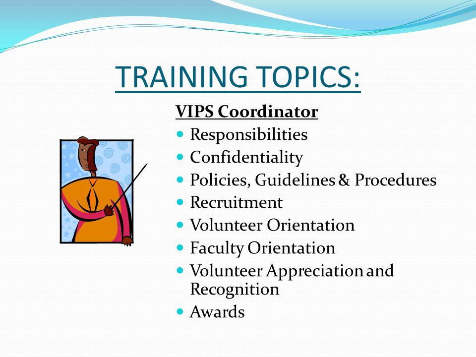 TRAINING TOPICS: VIPS Coordinator Responsibilities Confidentiality Policies, Guidelines & Procedures Recruitment Volunteer Orientation Faculty Orienta
