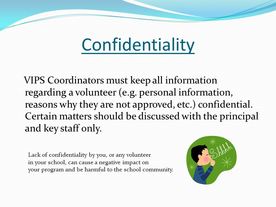Confidentiality VIPS Coordinators must keep all information regarding a volunteer (e.g. personal information, reasons why they are not approved, etc.)