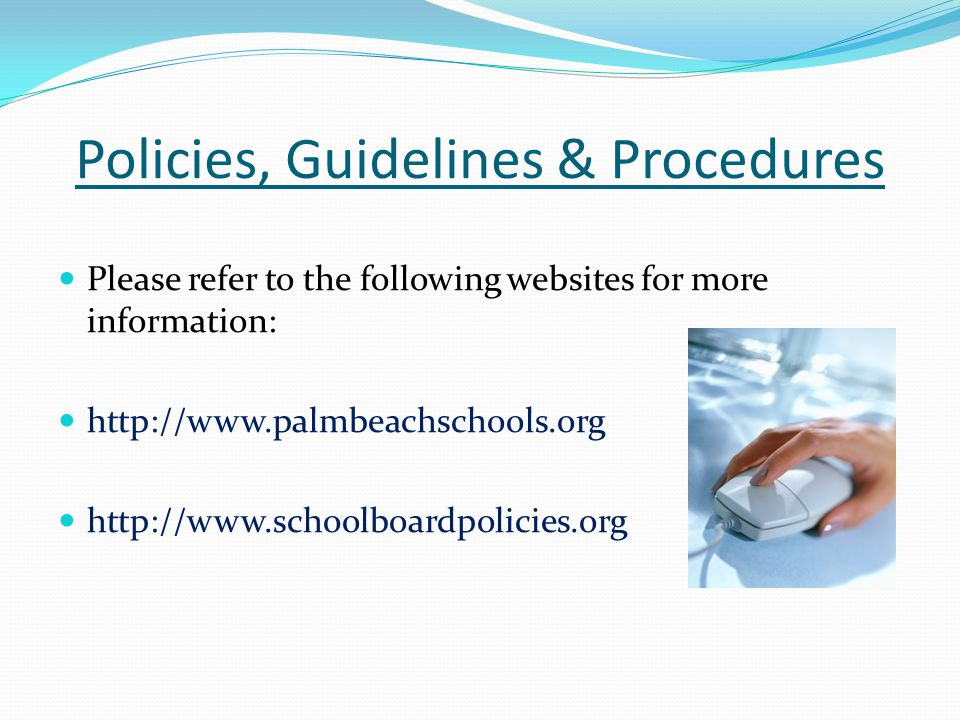 Policies, Guidelines & Procedures Please refer to the following websites for more information: http://www.palmbeachschools.org http://www.schoolboardp