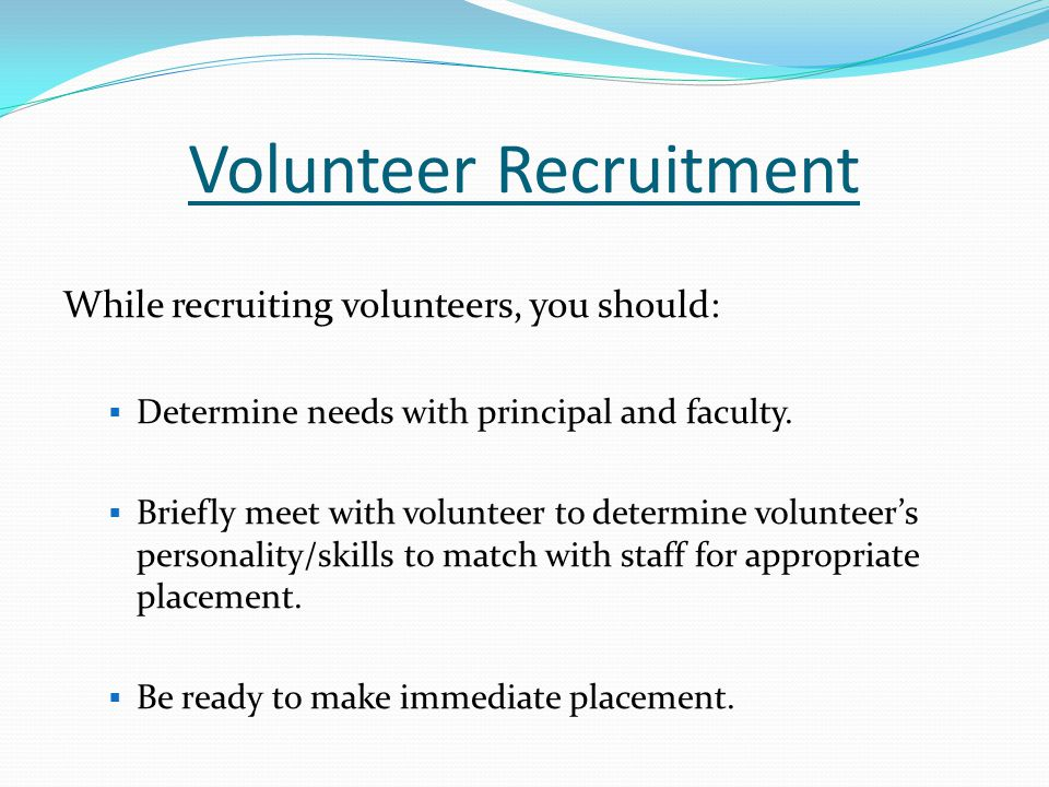 Volunteer Recruitment While recruiting volunteers, you should:  Determine needs with principal and faculty.  Briefly meet with volunteer to determin