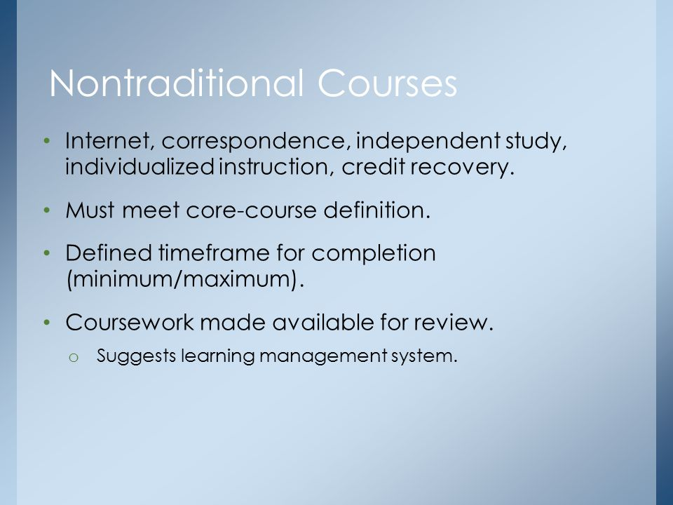 Internet, correspondence, independent study, individualized instruction, credit recovery. Must meet core-course definition. Defined timeframe for comp