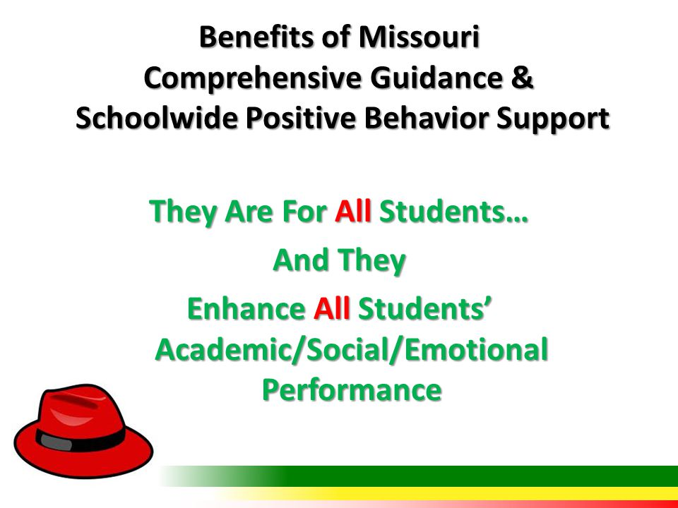 Benefits of Missouri Comprehensive Guidance & Schoolwide Positive Behavior Support They Are For All Students… And They Enhance All Students' Academic/