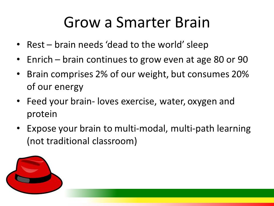 Grow a Smarter Brain Rest – brain needs 'dead to the world' sleep Enrich – brain continues to grow even at age 80 or 90 Brain comprises 2% of our weig