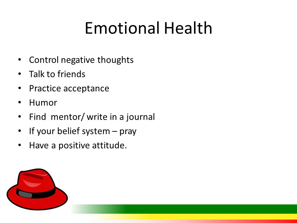 Emotional Health Control negative thoughts Talk to friends Practice acceptance Humor Find mentor/ write in a journal If your belief system – pray Have