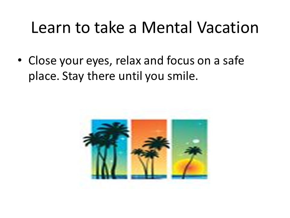 Learn to take a Mental Vacation Close your eyes, relax and focus on a safe place. Stay there until you smile.