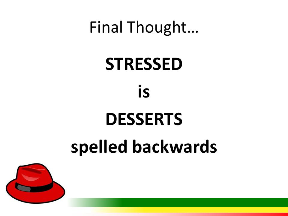 Final Thought… STRESSED is DESSERTS spelled backwards