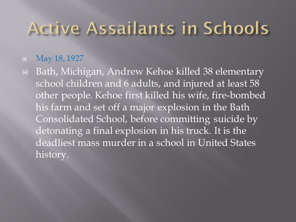  May 18, 1927  Bath, Michigan, Andrew Kehoe killed 38 elementary school children and 6 adults, and injured at least 58 other people. Kehoe first kil