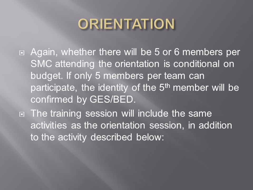  Again, whether there will be 5 or 6 members per SMC attending the orientation is conditional on budget.