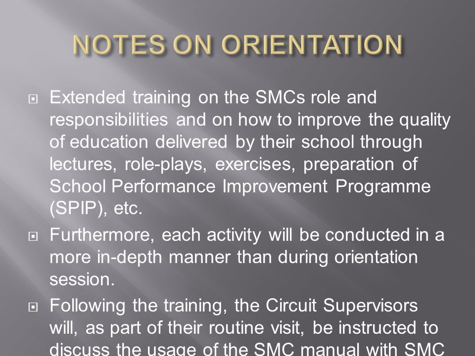  Extended training on the SMCs role and responsibilities and on how to improve the quality of education delivered by their school through lectures, role-plays, exercises, preparation of School Performance Improvement Programme (SPIP), etc.