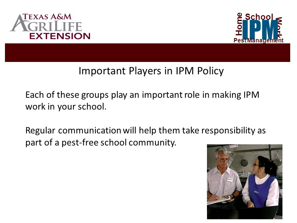 Important Players in IPM Policy Each of these groups play an important role in making IPM work in your school.