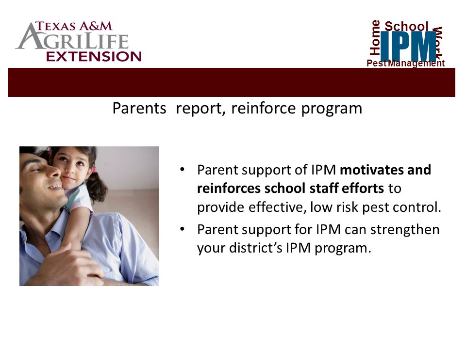 Parents report, reinforce program Parent support of IPM motivates and reinforces school staff efforts to provide effective, low risk pest control.