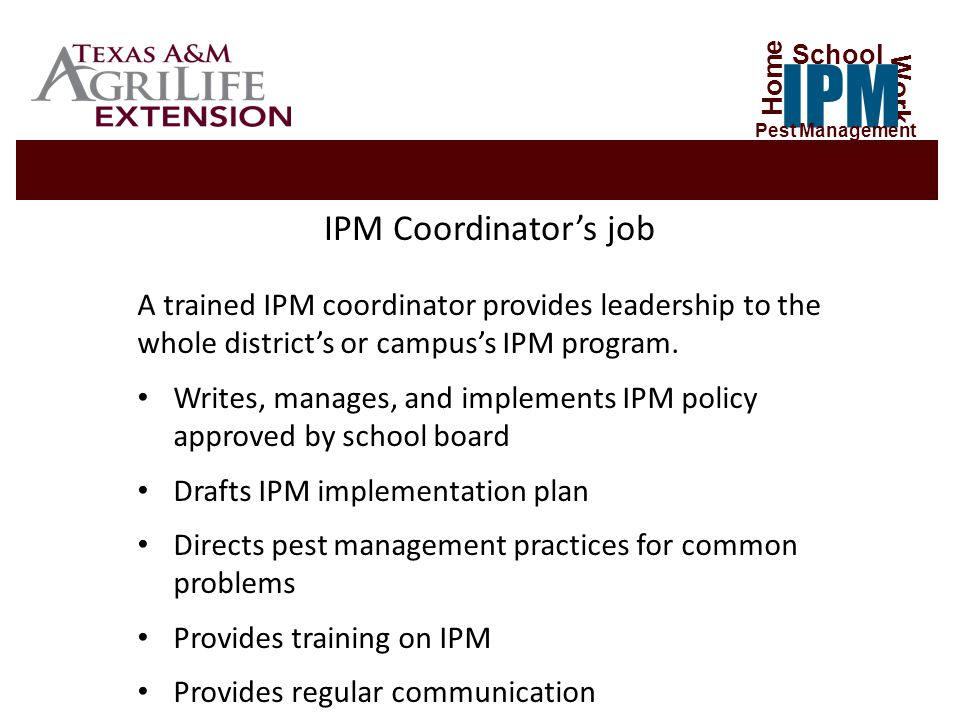 Certified Applicator Administration Maintenance Custodial Grounds Crew Kitchen Staff IPM Coordinator School Nurse Parents Students & Teachers Vendors & Contractors Home Work IPM School Pest Management For IPM to be Successful – Everyone Has a Role