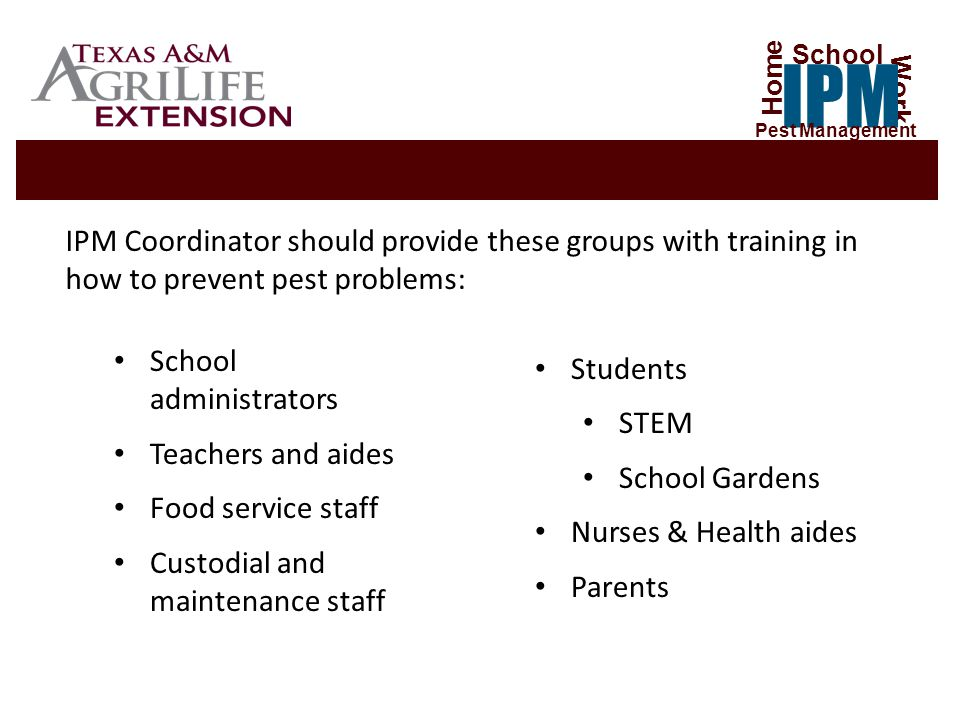 School administrators Teachers and aides Food service staff Custodial and maintenance staff Students STEM School Gardens Nurses & Health aides Parents IPM Coordinator should provide these groups with training in how to prevent pest problems: Home Work IPM School Pest Management