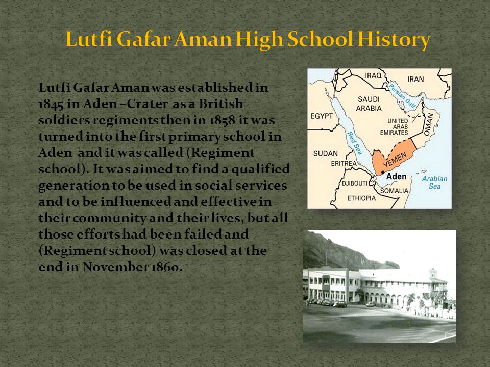 Lutfi Gafar Aman was established in 1845 in Aden –Crater as a British soldiers regiments then in 1858 it was turned into the first primary school in A