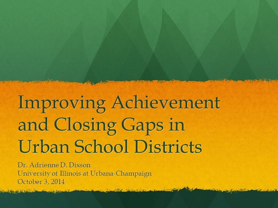 Improving Achievement and Closing Gaps in Urban School Districts Dr.
