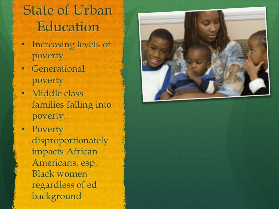 State of Urban Education Increasing levels of poverty Increasing levels of poverty Generational poverty Generational poverty Middle class families falling into poverty.