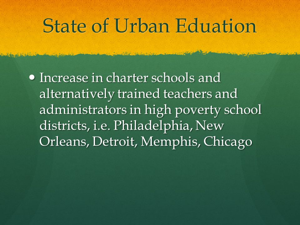 State of Urban Eduation Increase in charter schools and alternatively trained teachers and administrators in high poverty school districts, i.e.