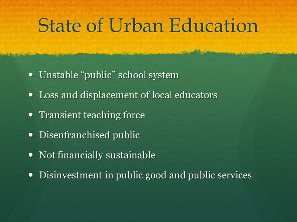 State of Urban Education Unstable public school system Unstable public school system Loss and displacement of local educators Loss and displacement of local educators Transient teaching force Transient teaching force Disenfranchised public Disenfranchised public Not financially sustainable Not financially sustainable Disinvestment in public good and public services Disinvestment in public good and public services