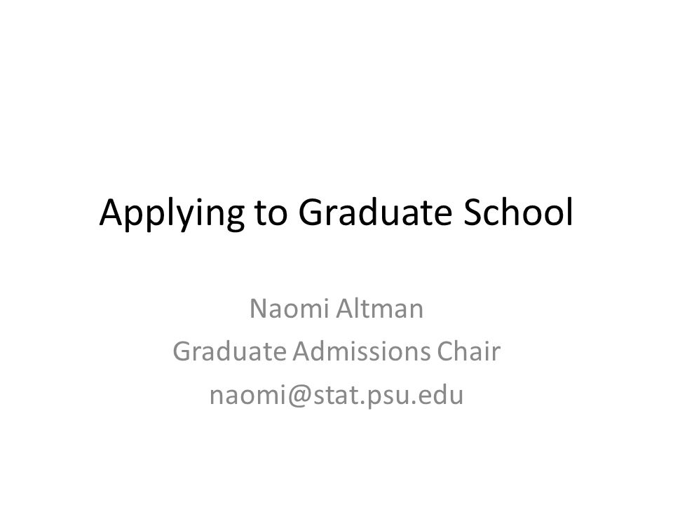 Applying to Graduate School Naomi Altman Graduate Admissions Chair naomi@stat.psu.edu