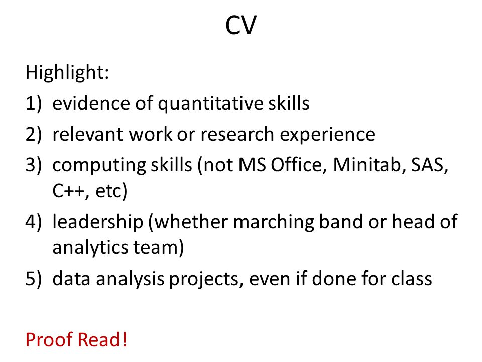CV Highlight: 1)evidence of quantitative skills 2)relevant work or research experience 3)computing skills (not MS Office, Minitab, SAS, C++, etc) 4)leadership (whether marching band or head of analytics team) 5)data analysis projects, even if done for class Proof Read!