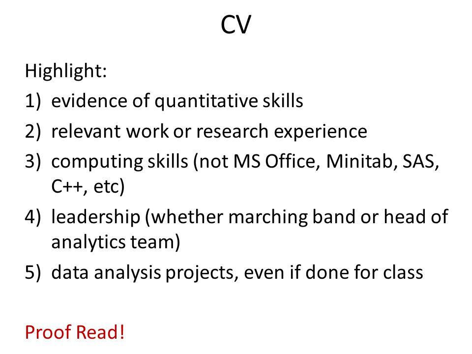 CV Highlight: 1)evidence of quantitative skills 2)relevant work or research experience 3)computing skills (not MS Office, Minitab, SAS, C++, etc) 4)le