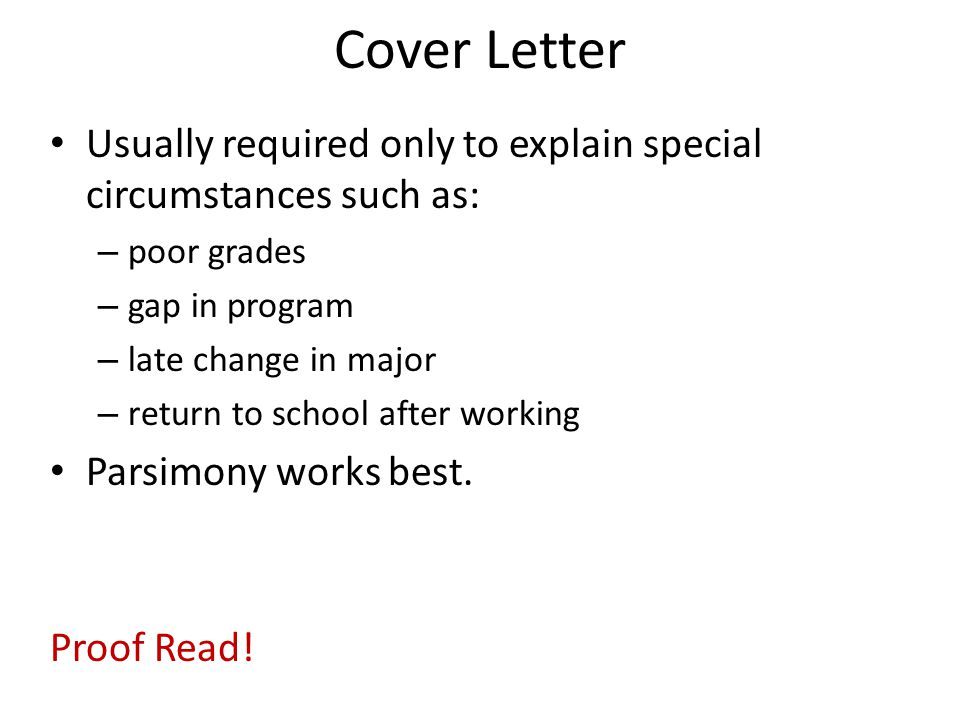 Cover Letter Usually required only to explain special circumstances such as: – poor grades – gap in program – late change in major – return to school after working Parsimony works best.