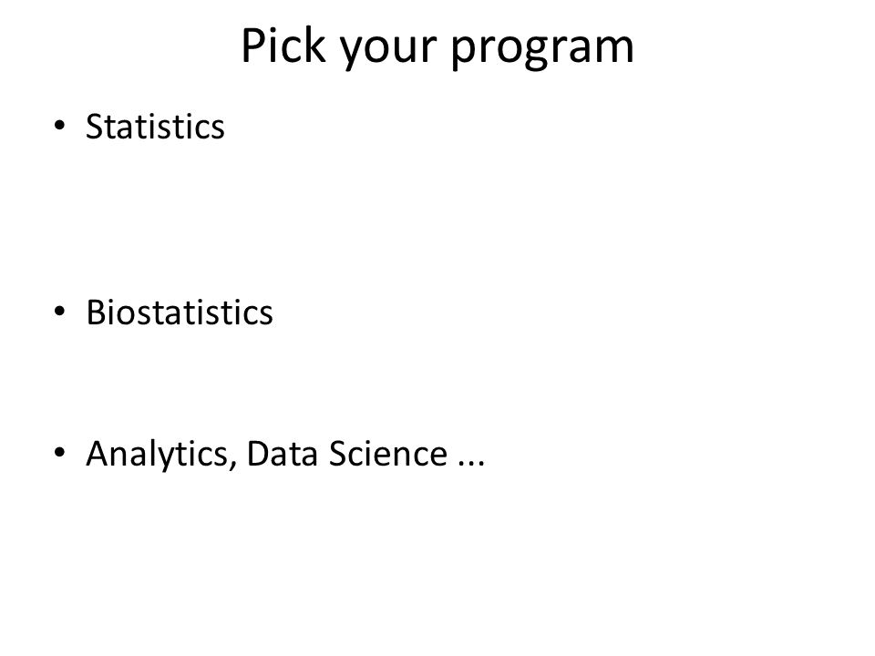 Pick your program Statistics – a mix of theory and applications – support through teaching and research – requires lots of math Biostatistics – more applied – support through teaching and collaboration Analytics, Data Science...