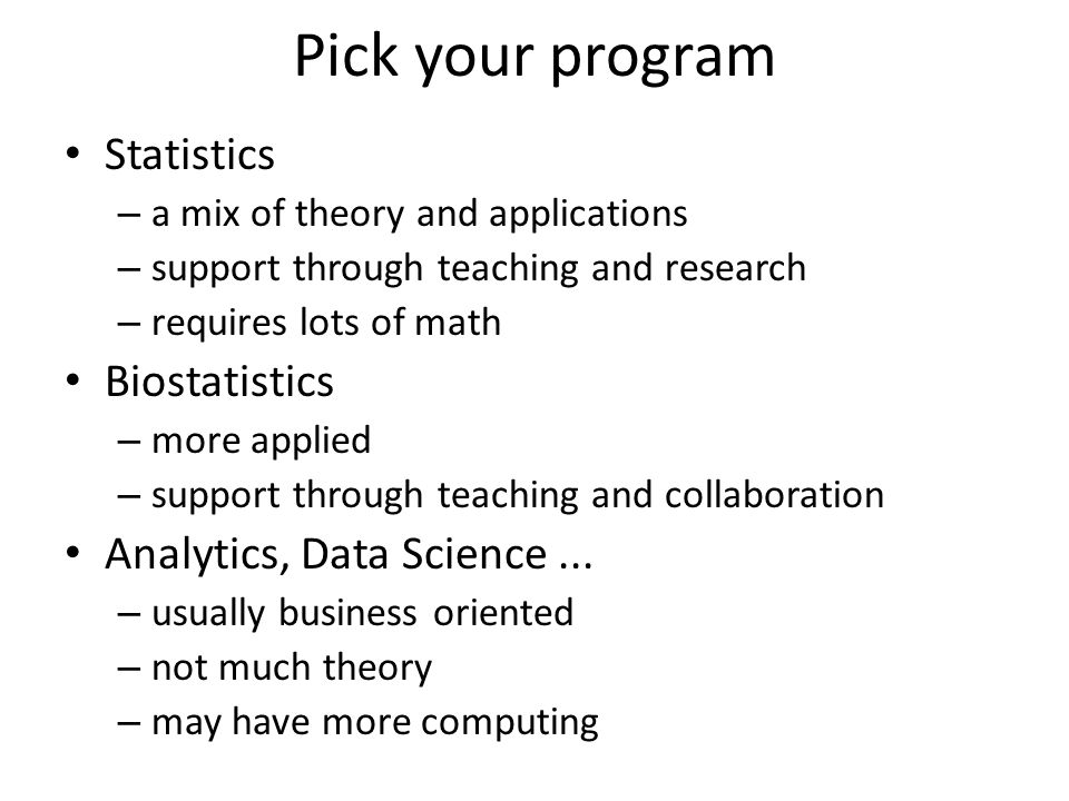 Pick your program Statistics – a mix of theory and applications – support through teaching and research – requires lots of math Biostatistics – more a