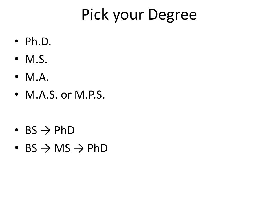 Pick your Degree Ph.D. M.S. M.A. M.A.S. or M.P.S. BS → PhD BS → MS → PhD