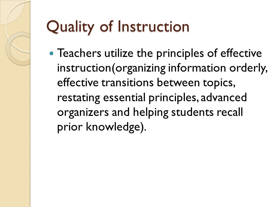 Quality of Instruction Teachers utilize the principles of effective instruction(organizing information orderly, effective transitions between topics,