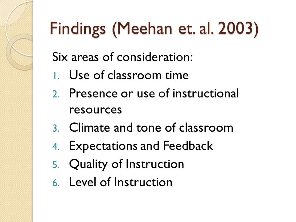 Findings (Meehan et. al. 2003) Six areas of consideration: 1. Use of classroom time 2. Presence or use of instructional resources 3. Climate and tone