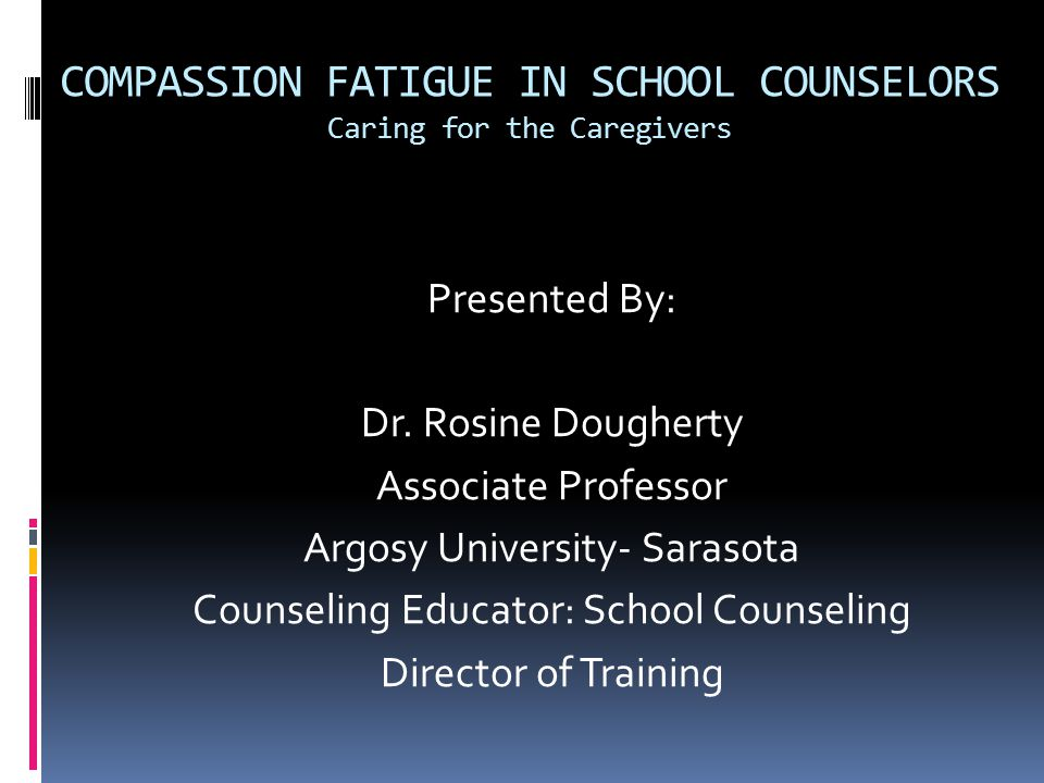 COMPASSION FATIGUE IN SCHOOL COUNSELORS Caring for the Caregivers Presented By: Dr. Rosine Dougherty Associate Professor Argosy University- Sarasota C