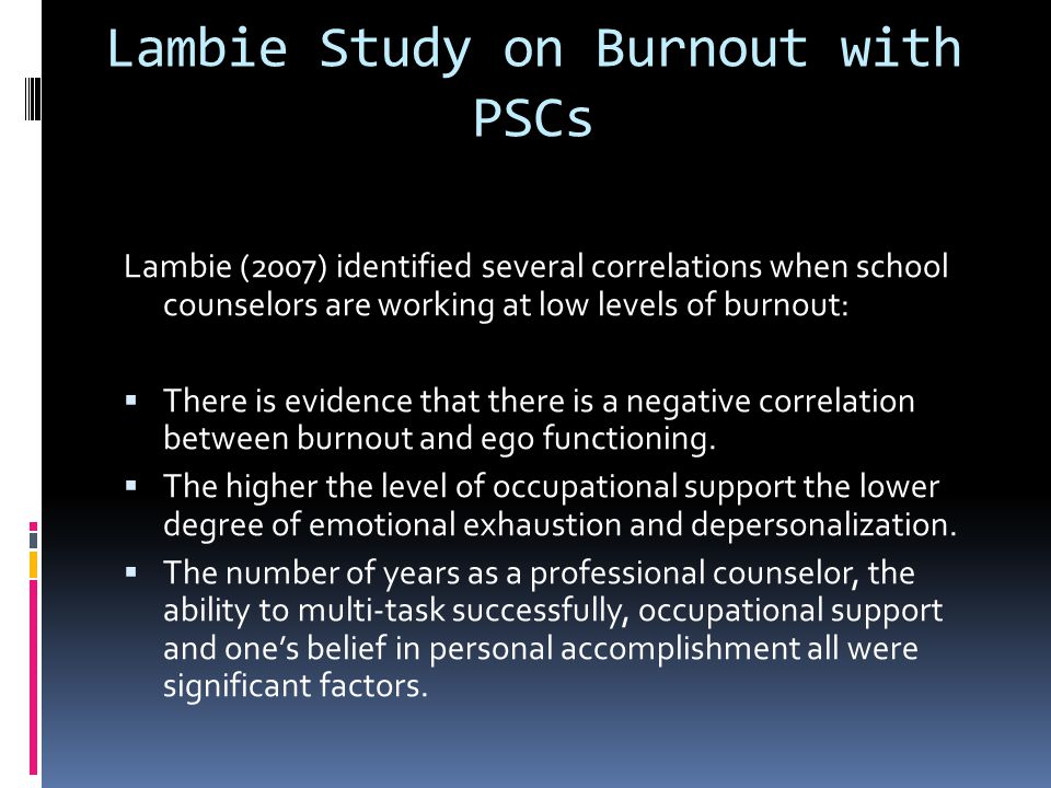 Lambie Study on Burnout with PSCs Lambie (2007) identified several correlations when school counselors are working at low levels of burnout:  There i