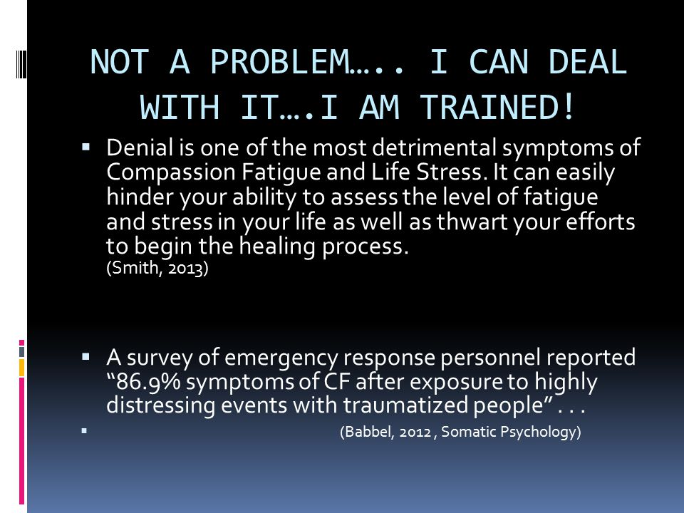 NOT A PROBLEM….. I CAN DEAL WITH IT….I AM TRAINED!  Denial is one of the most detrimental symptoms of Compassion Fatigue and Life Stress. It can easi
